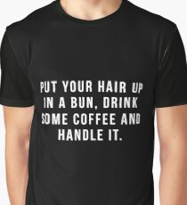 Put Your Hair Up In A Bun, Drink Some Coffee And Handle It. Graphic T-Shirt
