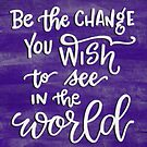 Be The Change You Wish To See In The World by Thenerdlady