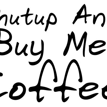 Shutup and buy me coffee by JohnChocolate