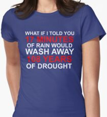 WHAT IF I TOLD YOU 17 MINUTES OF RAIN WOULD WASH AWAY 108 YEARS OF DROUGHT Women's Fitted T-Shirt