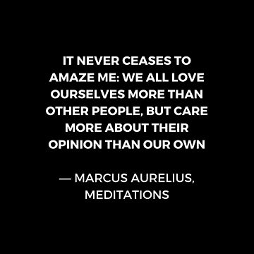 Stoic Wisdom Quotes - Marcus Aurelius Meditations - We all love ourselves more than other people but care more about their opinion by IdeasForArtists