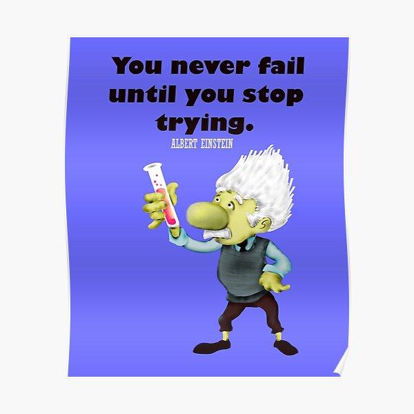 Tu n'échoues qu'au moment ou tu arrêtes d'essayer. - Albert Einstein Poster