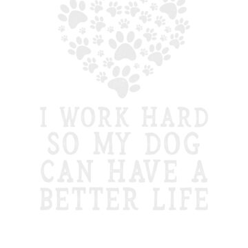 I work hard so my dog can have a better life, love heart tee by byzmo