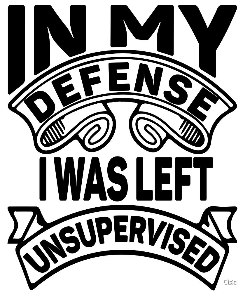 In My Defense I Was Left Unsupervised | Sarcastic by Cisic