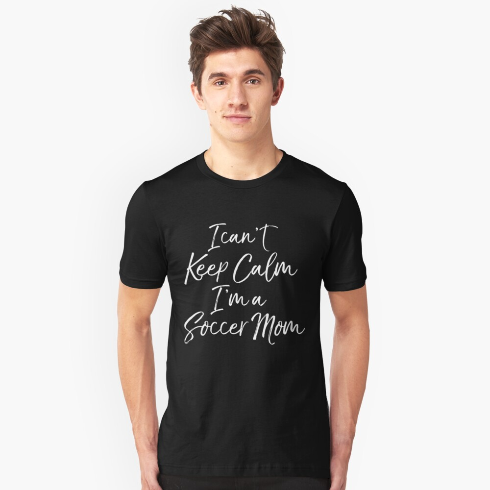 I Can't Keep Calm I'm A Soccer Mom Unisex T-Shirt Front