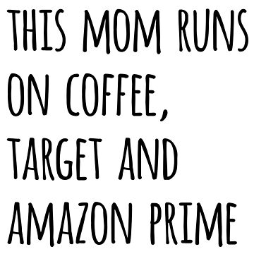 This Mom Runs On Coffee, Target And Amazon Prime by CarbonClothing