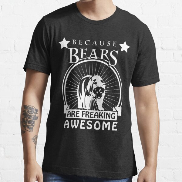 Because Bears Are Freaking Awesome - Bear Shirt, Grizzly Bear, Black Bear Essential T-Shirt