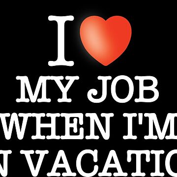 I love my work - when I'm on Vacation by VacationTees