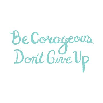 Be Courageous, Don't give up by Sketchbrooke