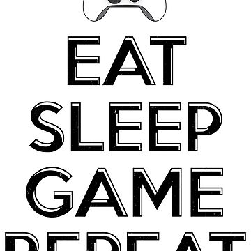Eat Sleep Game Repeat by PseudoCavalier