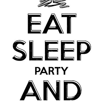 Eat Sleep Party And Repeat by PseudoCavalier