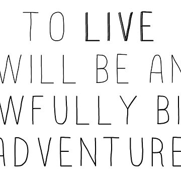 To LIVE will be an awfully big adventure by thatthespian