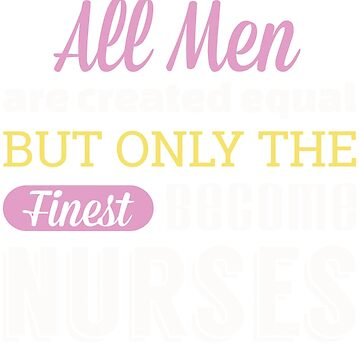 all men are create equal but only the finest become nurses by funnyshirt97