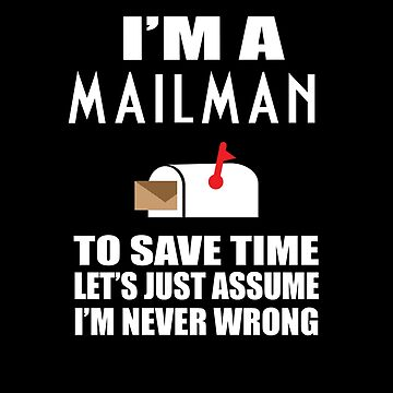 I'M A Mailman To Save Time Let's Just Assume I'M Never Wrong Funny Postman Tshirts and mugs by sols