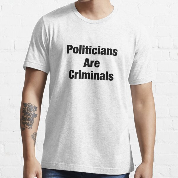 Politicians are criminals anti establishment anarchy shirt Essential T-Shirt
