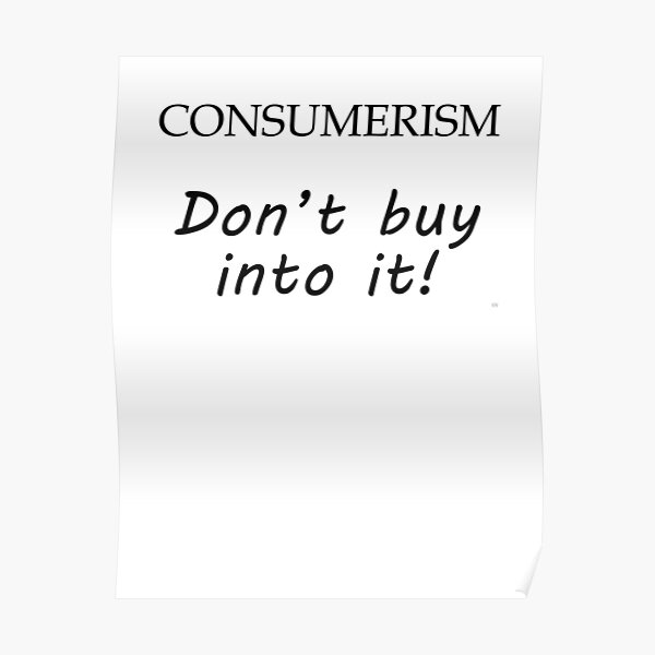 Consumerism, Don't Buy Into It Poster