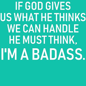 If God Gives Us What he thinks we can handle He Must Think I am a Badass by skr0201