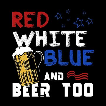 Red White Blue And Beer Too - Patriotic America Gift - Alcohol Design by stuch75