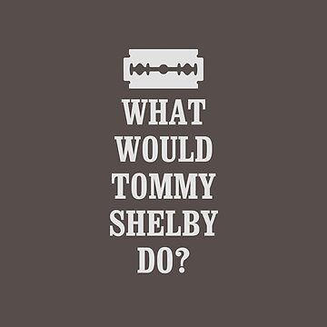 What Would Tommy Shelby Do Peaky Blinders T-shirt by ravishdesigns