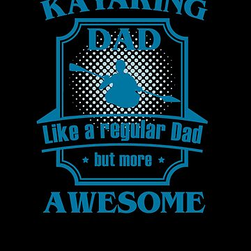 Awesome Kayaking Dad by TomGiantDesigns