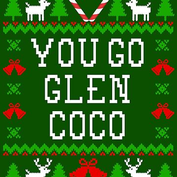 You Go Glenn Coco - Mean Girls Quote - Ugly Christmas Sweater Style by Christmas-Tees