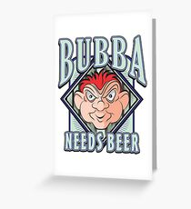 BUBBA NEEDS BEER Greeting Card