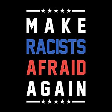 Make Racists Afraid Again by goodspy