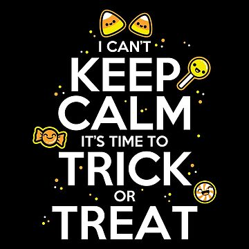 I Can't Keep Calm It's Time To Trick or Treat by fishbiscuit