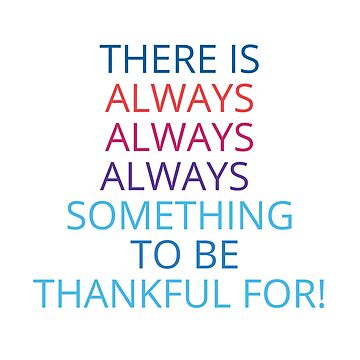 THERE IS ALWAYS ALWAYS ALWAYS  SOMETHING  TO BE THANKFUL FOR!   by IdeasForArtists
