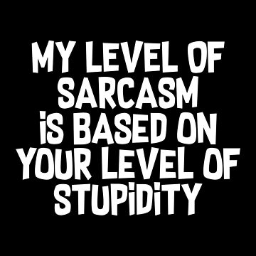My Level Of Sarcasm Is Based On Your Level Of Stupidity by fromherotozero