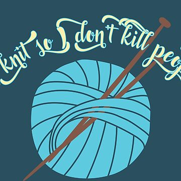 Knitting - I knit so I don't kill people by WishingInkwell