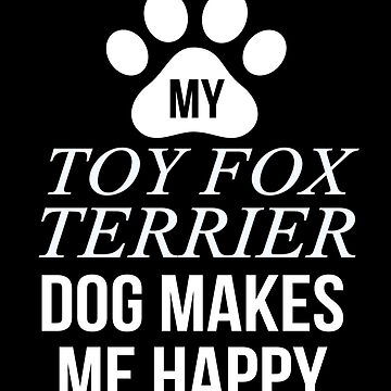 My Toy Fox Terrier Makes Me Happy - Gift For Toy Fox Terrier Parent by dog-gifts