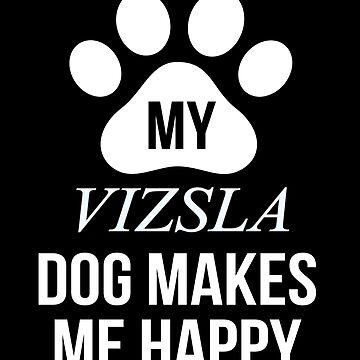 My Vizsla Makes Me Happy - Gift For Vizsla Parent by dog-gifts