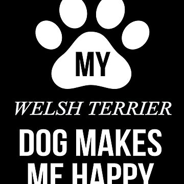 My Welsh Terrier Makes Me Happy - Gift For Welsh Terrier Parent by dog-gifts