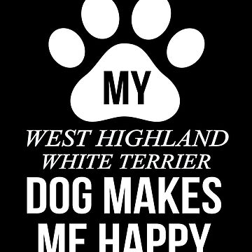 My West Highland White Terrier Makes Me Happy - Gift For West Highland White Terrier Parent by dog-gifts