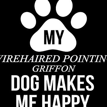 My Wirehaired Pointing Griffon Makes Me Happy - Gift For Wirehaired Pointing Griffon Parent by dog-gifts