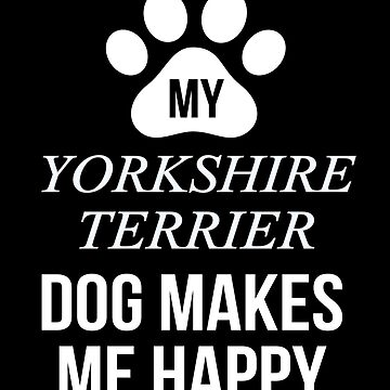 My Yorkshire Terrier Makes Me Happy - Gift For Yorkshire Terrier Parent by dog-gifts