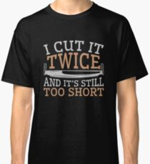 Woodworking Funny Gifts I Cut It Twice And It's Still Too Short Classic T-Shirt