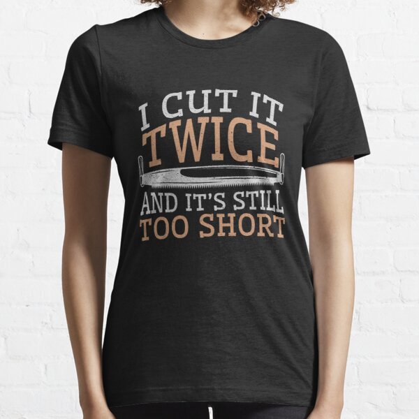 Woodworking Funny Gifts I Cut It Twice And It's Still Too Short Essential T-Shirt