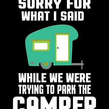 Sorry For What I Said While We Were Trying To Park The Camper  by sols