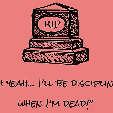 """I'll Be Disciplined when I'm Dead"" by aughtie"
