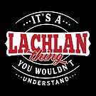 It's a LACHLAN Thing You Wouldn't Understand by wantneedlove