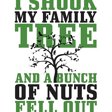I Shook My Family Tree And A Bunch Of Nuts Fell Out by ptyarb