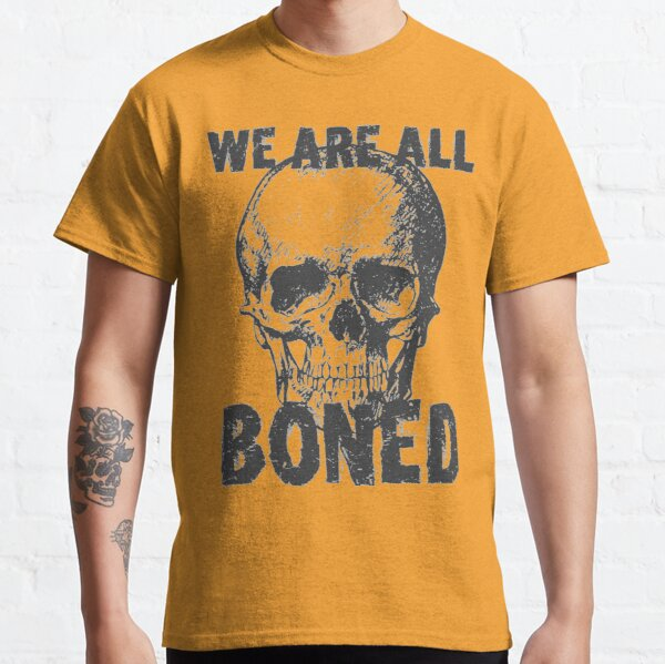 We Are All Boned Classic T-Shirt