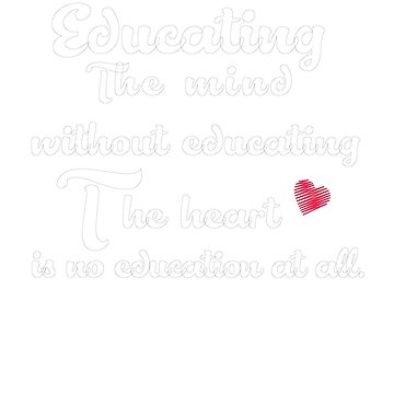 Educating The Mind Without Educating The Heart Is No Education At All by AYmanee