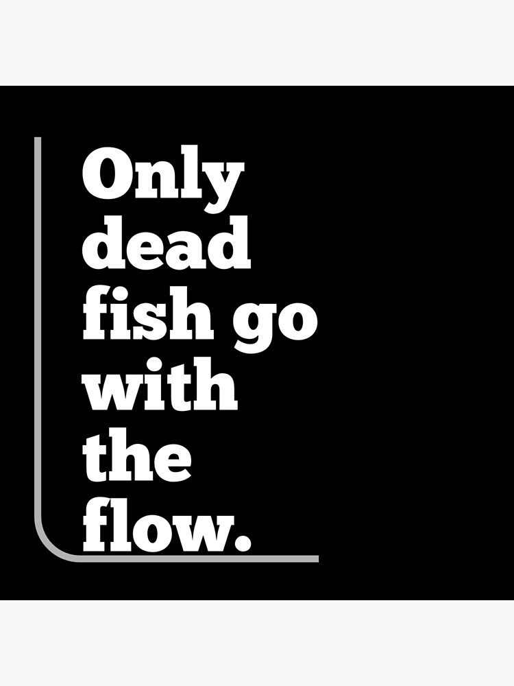 Only Dead Fish Go With The Flow Art Board Print By Majed122 Redbubble