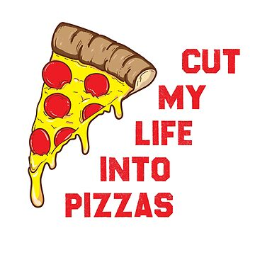 Cut My Life Into Pizzas by JNPPro413