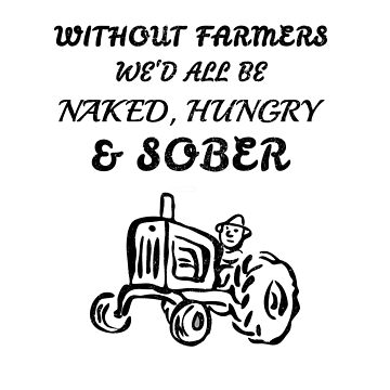 Without Farmers We'd All Be Naked, Hungry & Sober by StudioDesigns
