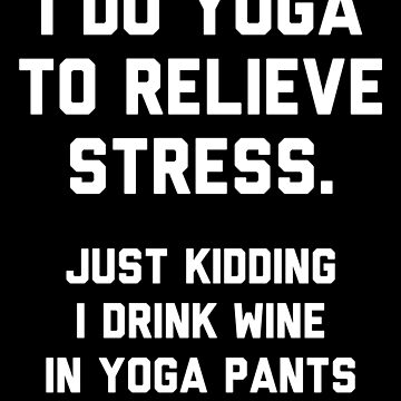I Do Yoga To Relieve Stress Just Kidding I Drink Wine by with-care