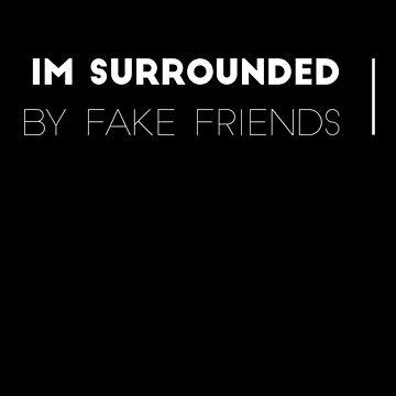im surrounded by fake friends by ijakoi